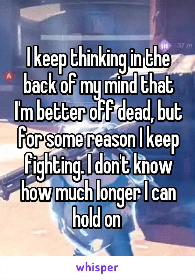 I keep thinking in the back of my mind that I'm better off dead, but for some reason I keep fighting. I don't know how much longer I can hold on