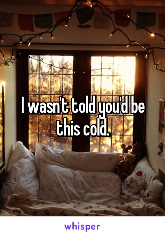 I wasn't told you'd be this cold.