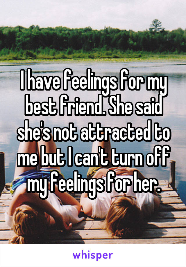 I have feelings for my best friend. She said she's not attracted to me but I can't turn off my feelings for her.
