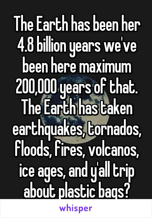 The Earth has been her 4.8 billion years we've been here maximum 200,000 years of that. The Earth has taken earthquakes, tornados, floods, fires, volcanos, ice ages, and y'all trip about plastic bags?