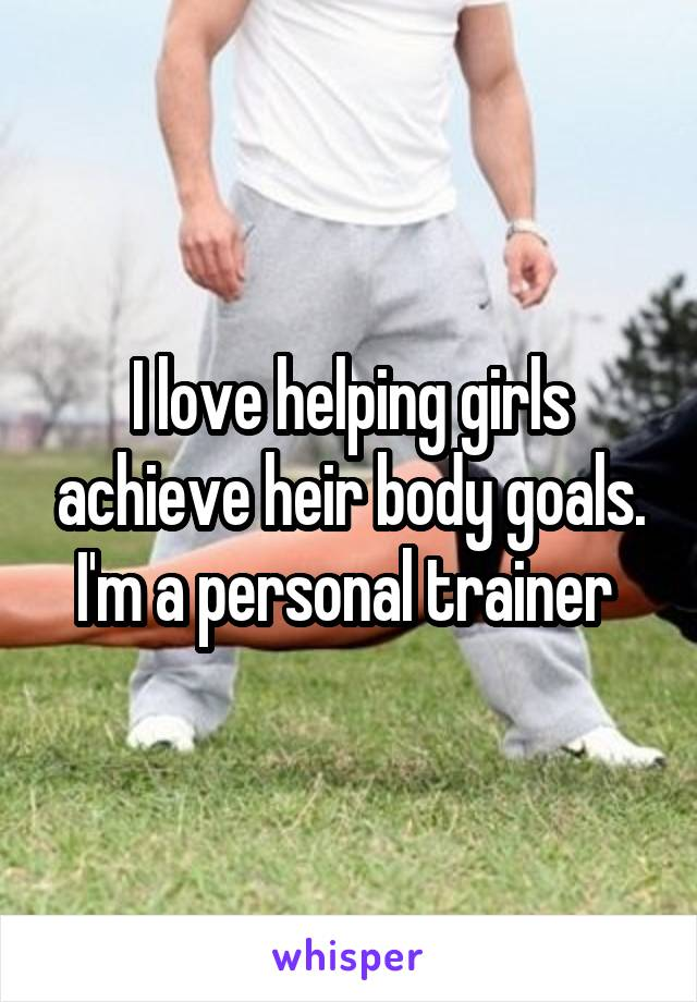 I love helping girls achieve heir body goals. I'm a personal trainer