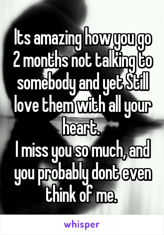 Its amazing how you go 2 months not talking to somebody and yet Still love them with all your heart.  I miss you so much, and you probably dont even think of me.