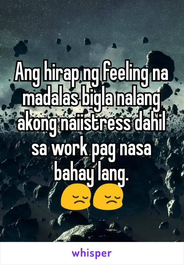 Ang hirap ng feeling na madalas bigla nalang akong naiistress dahil sa work pag nasa bahay lang. 😔😔