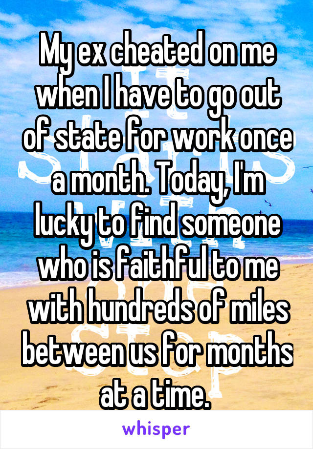 My ex cheated on me when I have to go out of state for work once a month. Today, I'm lucky to find someone who is faithful to me with hundreds of miles between us for months at a time.