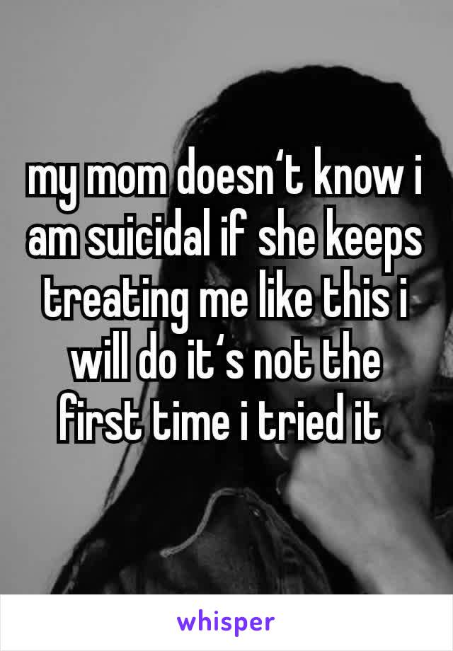 my mom doesn't know i am suicidal if she keeps treating me like this i will do it's not the first time i tried it