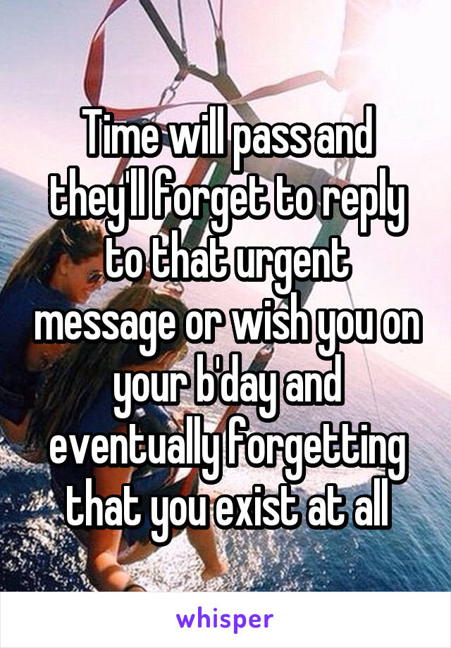 Time will pass and they'll forget to reply to that urgent message or wish you on your b'day and eventually forgetting that you exist at all