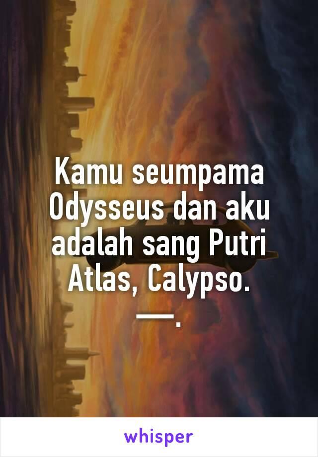 Kamu seumpama Odysseus dan aku adalah sang Putri Atlas, Calypso. —.