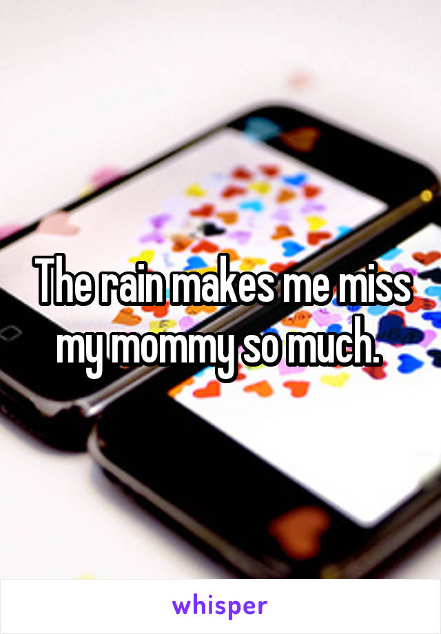 The rain makes me miss my mommy so much.