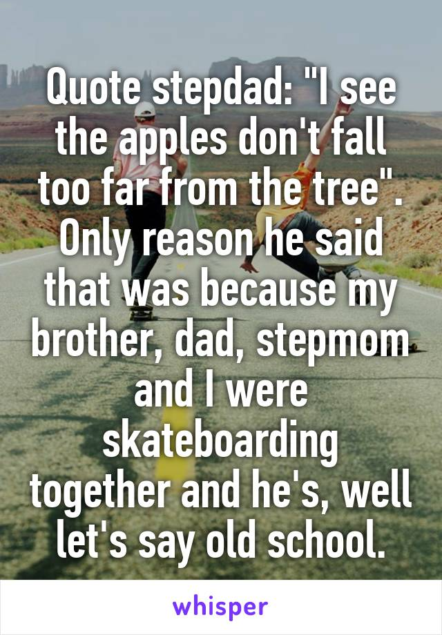 """Quote stepdad: """"I see the apples don't fall too far from the tree"""". Only reason he said that was because my brother, dad, stepmom and I were skateboarding together and he's, well let's say old school."""