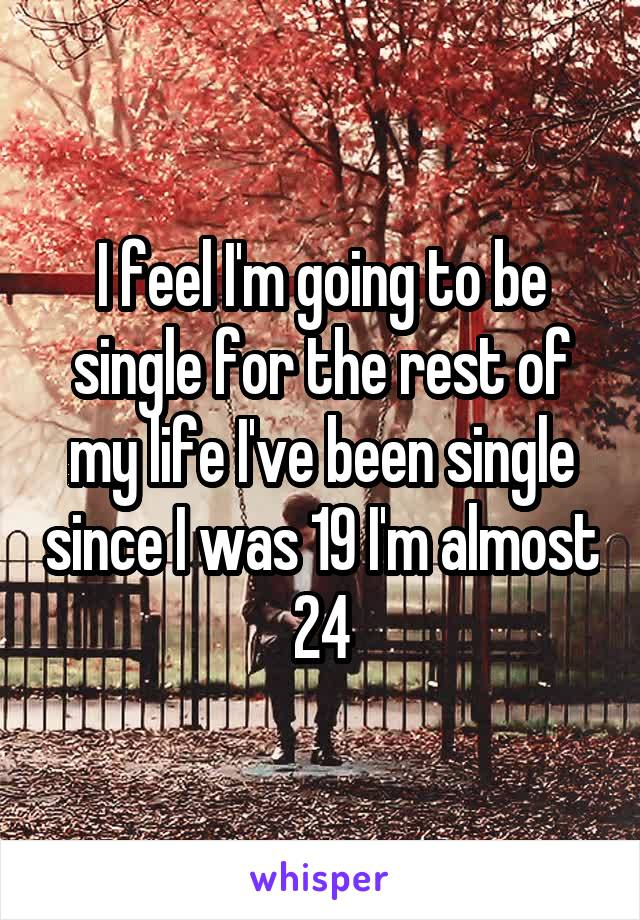 I feel I'm going to be single for the rest of my life I've been single since I was 19 I'm almost 24