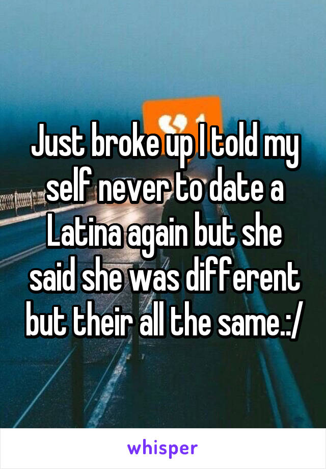 Just broke up I told my self never to date a Latina again but she said she was different but their all the same.:/
