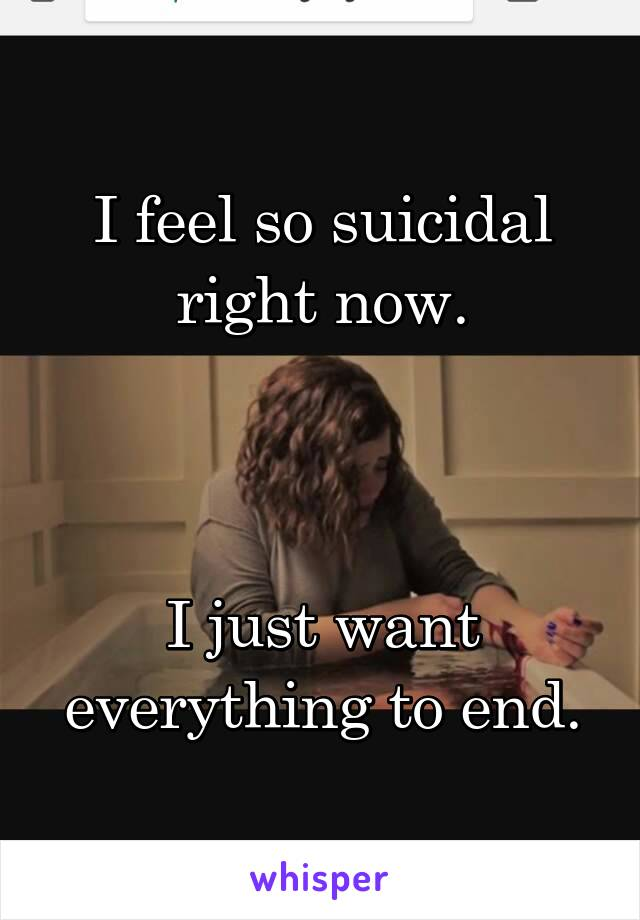 I feel so suicidal right now.    I just want everything to end.