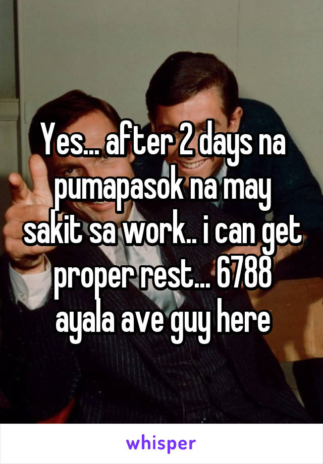 Yes... after 2 days na pumapasok na may sakit sa work.. i can get proper rest... 6788 ayala ave guy here