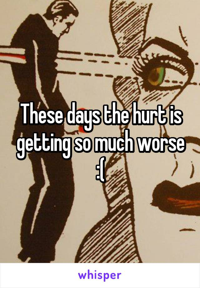 These days the hurt is getting so much worse :(