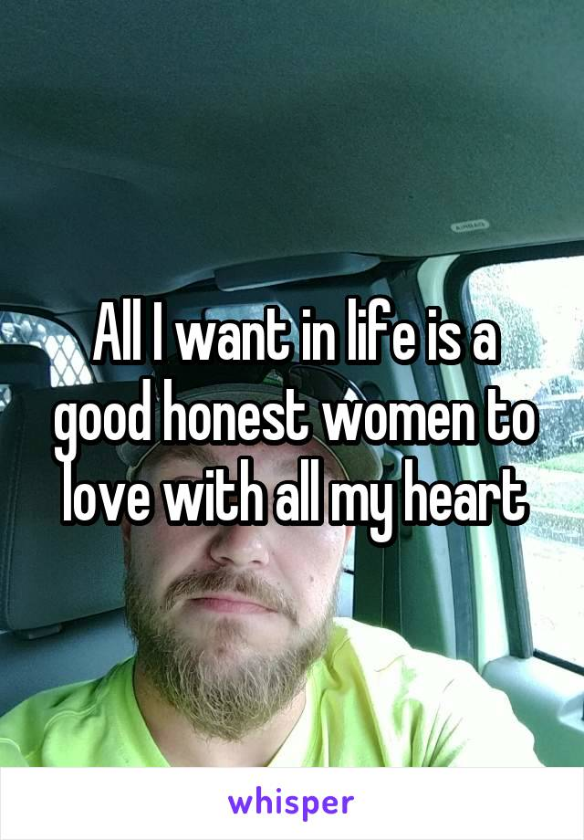 All I want in life is a good honest women to love with all my heart