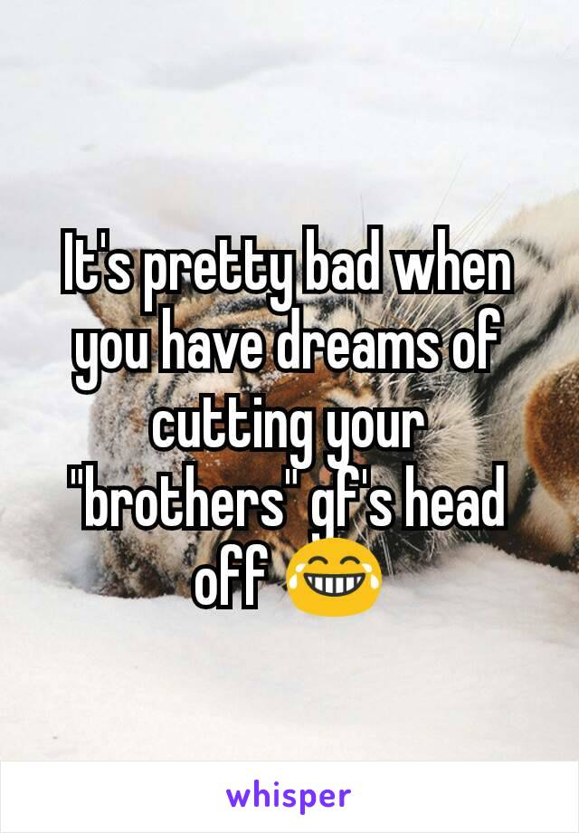 "It's pretty bad when you have dreams of cutting your ""brothers"" gf's head off 😂"