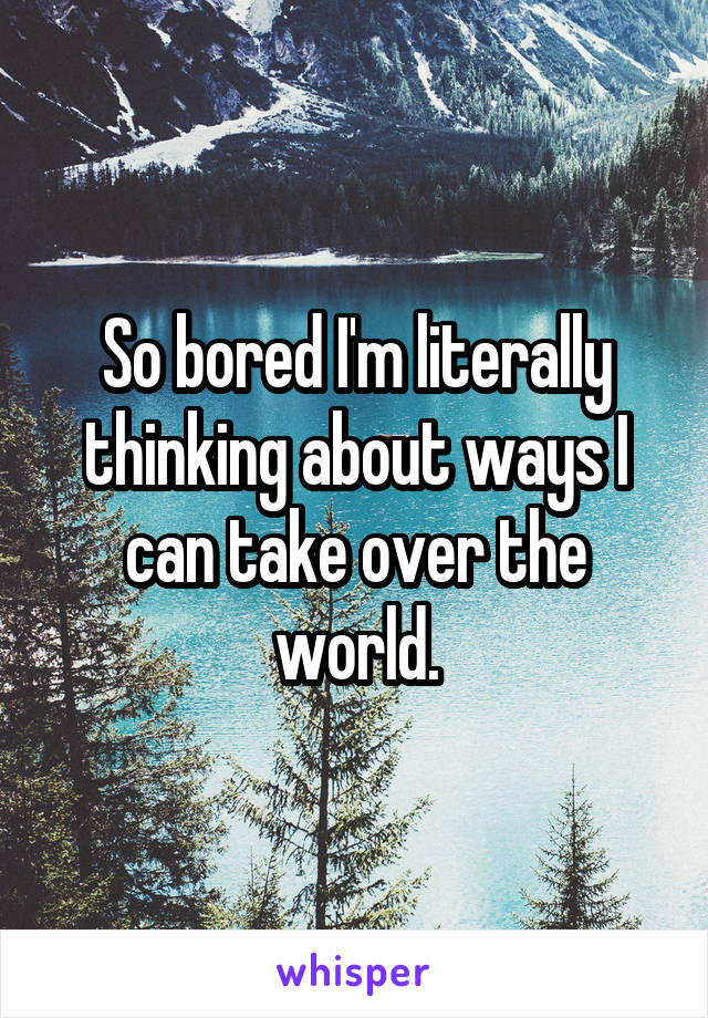 So bored I'm literally thinking about ways I can take over the world.
