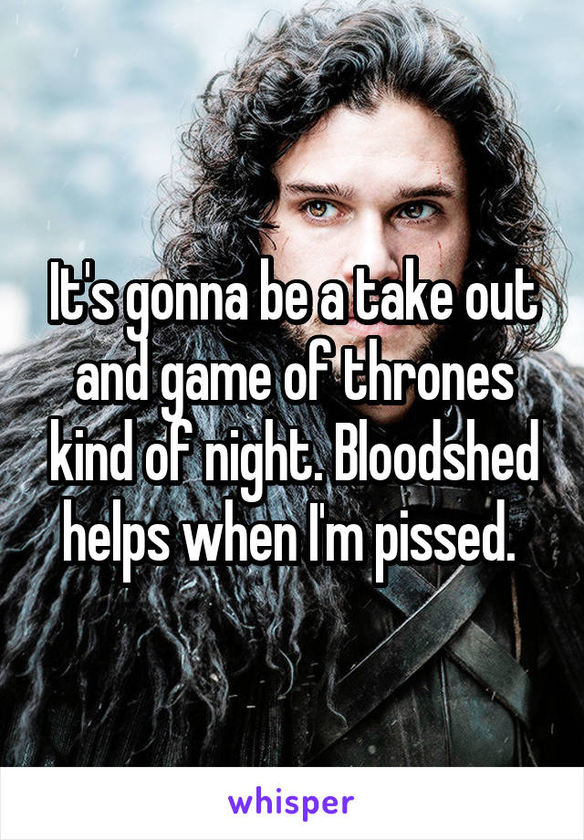 It's gonna be a take out and game of thrones kind of night. Bloodshed helps when I'm pissed.