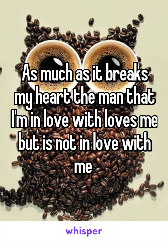 As much as it breaks my heart the man that I'm in love with loves me but is not in love with me