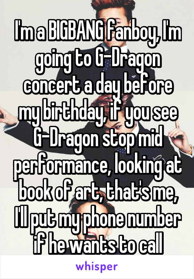 I'm a BIGBANG fanboy, I'm going to G-Dragon concert a day before my birthday, if you see G-Dragon stop mid performance, looking at book of art, that's me, I'll put my phone number if he wants to call