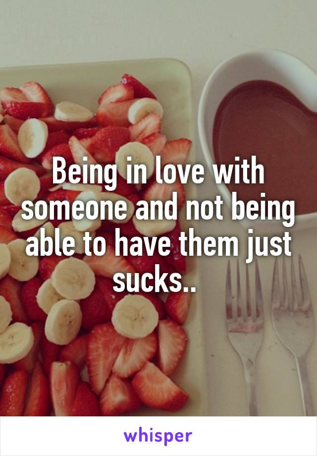 Being in love with someone and not being able to have them just sucks..