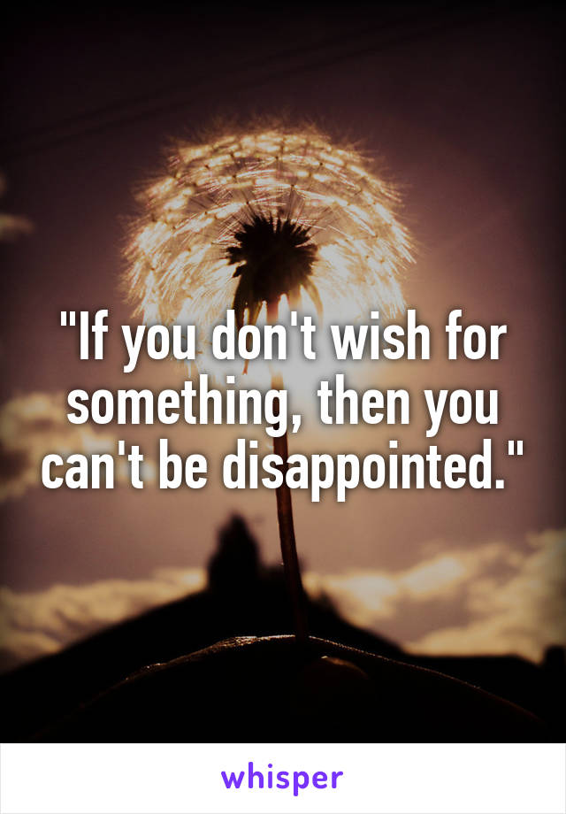 """""""If you don't wish for something, then you can't be disappointed."""""""