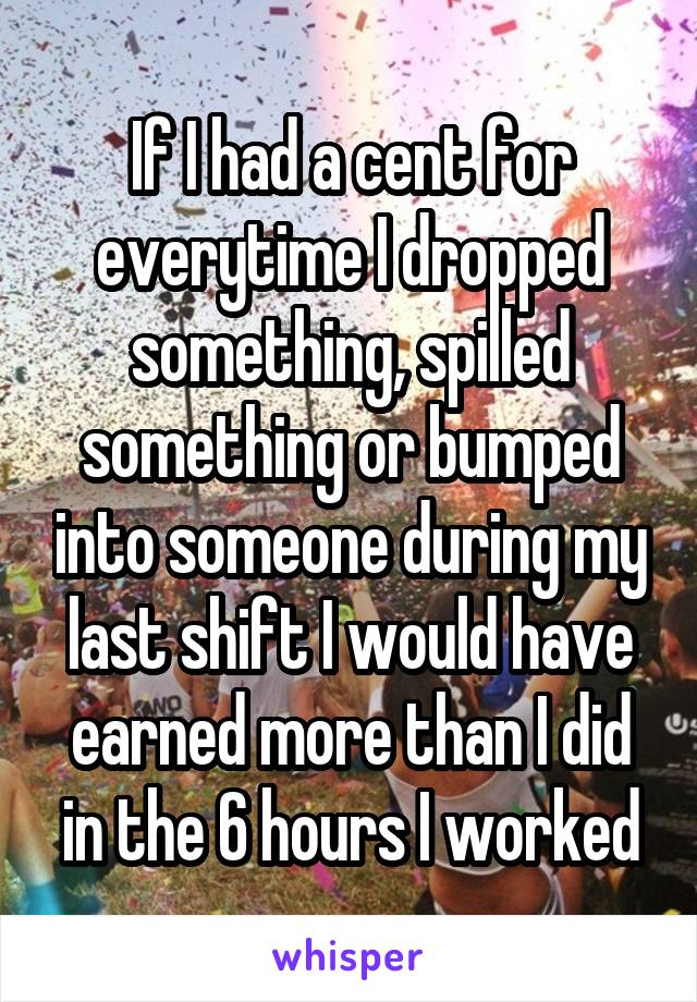If I had a cent for everytime I dropped something, spilled something or bumped into someone during my last shift I would have earned more than I did in the 6 hours I worked