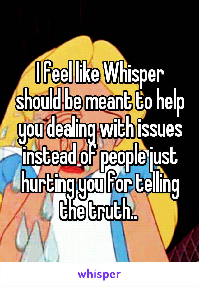 I feel like Whisper should be meant to help you dealing with issues instead of people just hurting you for telling the truth..