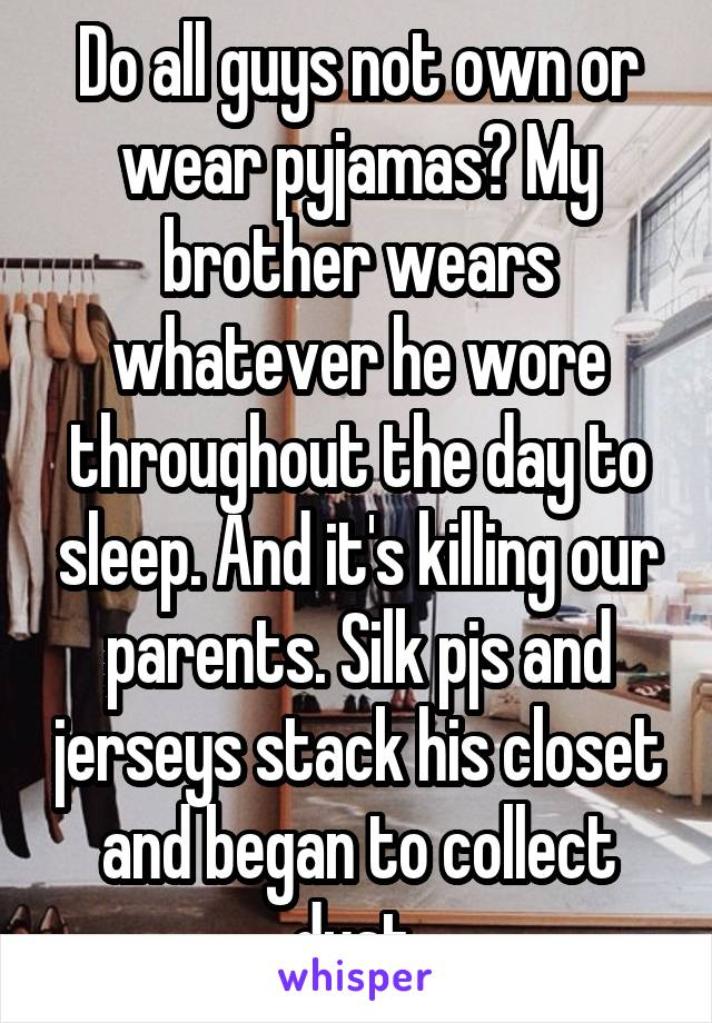 Do all guys not own or wear pyjamas? My brother wears whatever he wore throughout the day to sleep. And it's killing our parents. Silk pjs and jerseys stack his closet and began to collect dust.