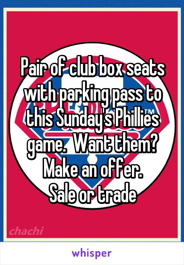 Pair of club box seats with parking pass to this Sunday's Phillies game.  Want them? Make an offer. Sale or trade