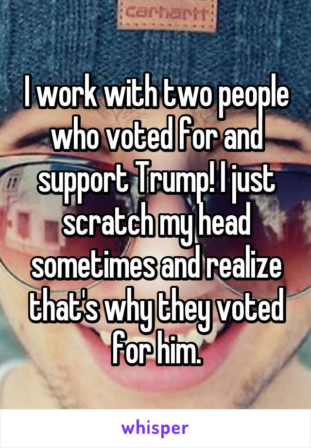 I work with two people who voted for and support Trump! I just scratch my head sometimes and realize that's why they voted for him.
