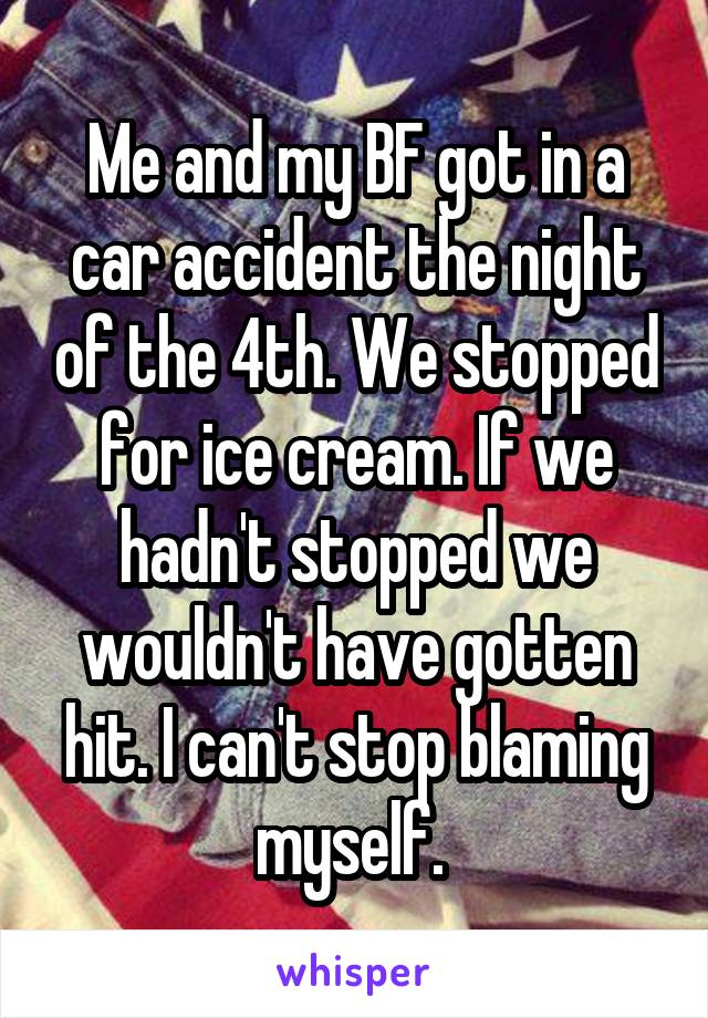 Me and my BF got in a car accident the night of the 4th. We stopped for ice cream. If we hadn't stopped we wouldn't have gotten hit. I can't stop blaming myself.