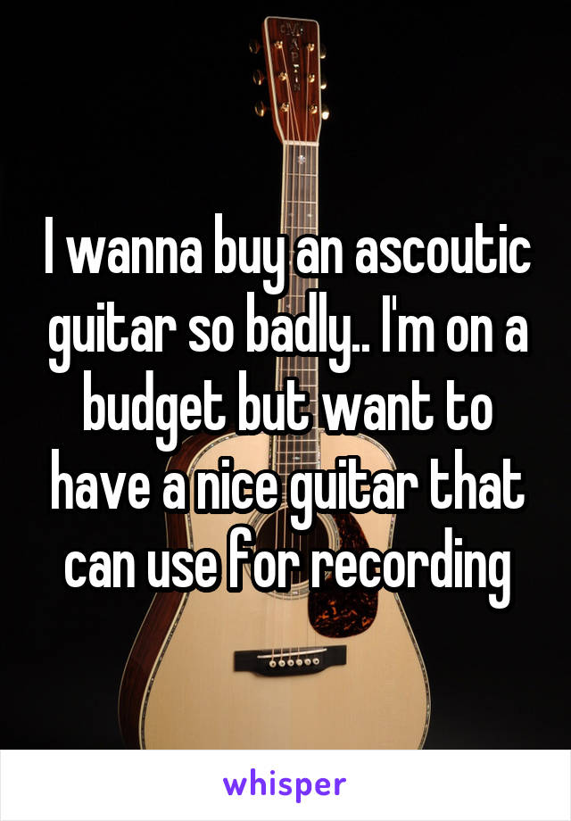 I wanna buy an ascoutic guitar so badly.. I'm on a budget but want to have a nice guitar that can use for recording