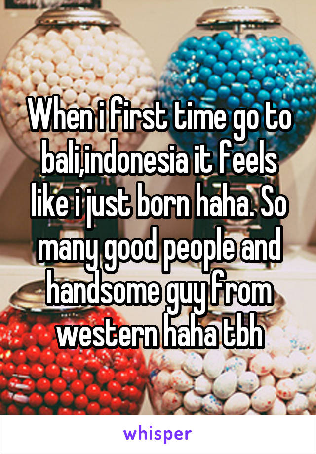 When i first time go to bali,indonesia it feels like i just born haha. So many good people and handsome guy from western haha tbh