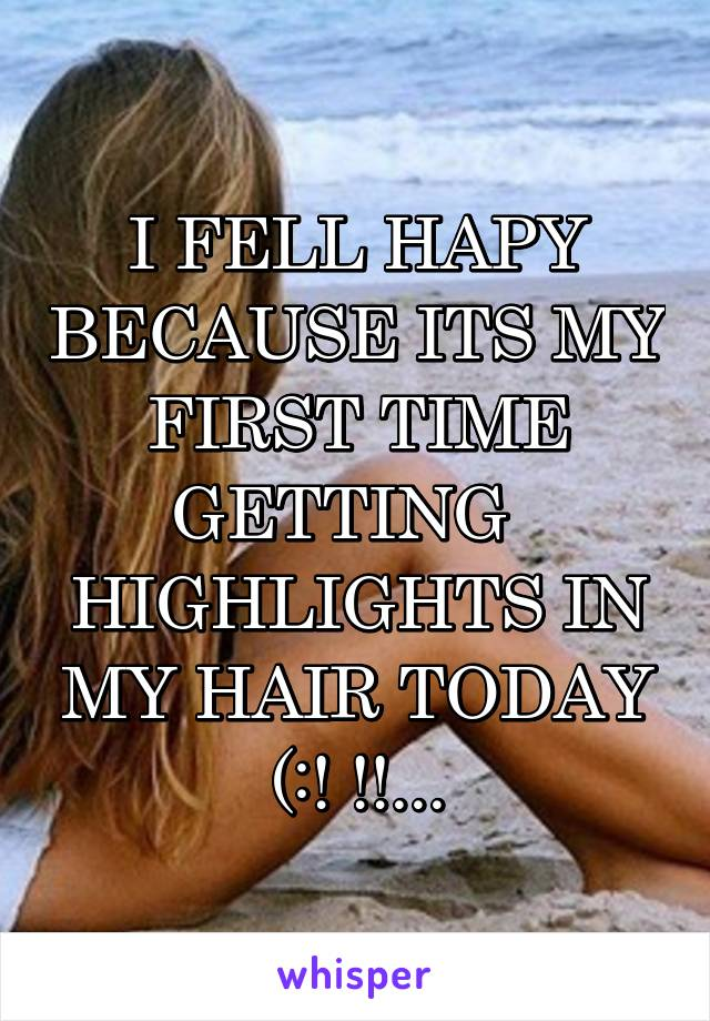 I FELL HAPY BECAUSE ITS MY FIRST TIME GETTING   HIGHLIGHTS IN MY HAIR TODAY (:! !!...
