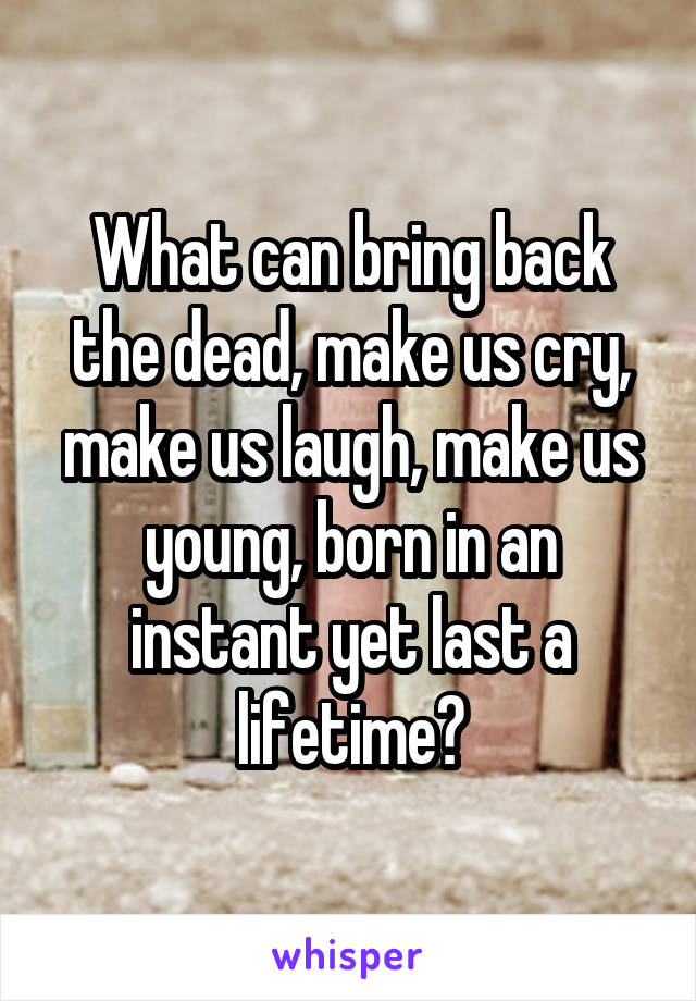 What can bring back the dead, make us cry, make us laugh, make us young, born in an instant yet last a lifetime?