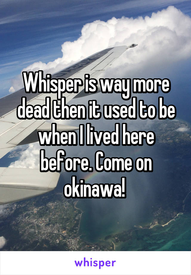Whisper is way more dead then it used to be when I lived here before. Come on okinawa!