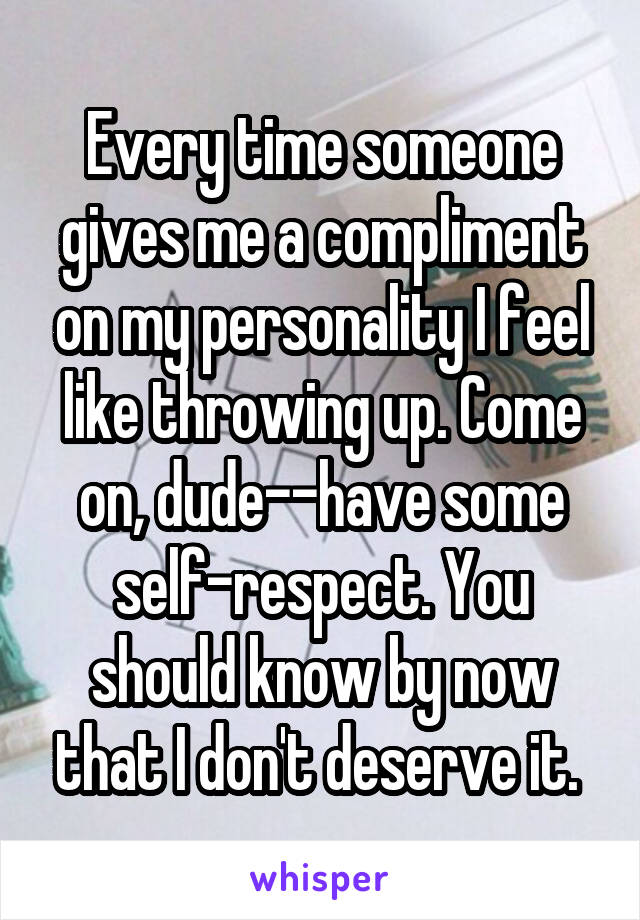 Every time someone gives me a compliment on my personality I feel like throwing up. Come on, dude--have some self-respect. You should know by now that I don't deserve it.