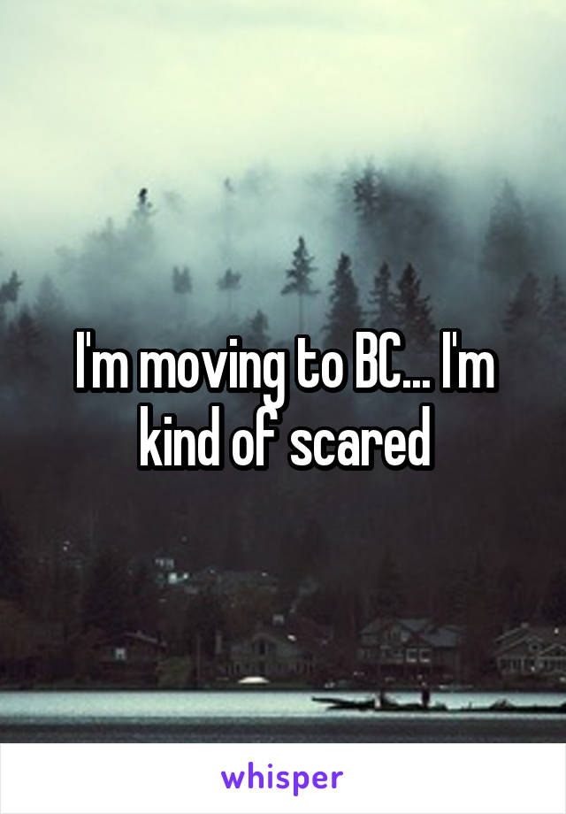 I'm moving to BC... I'm kind of scared