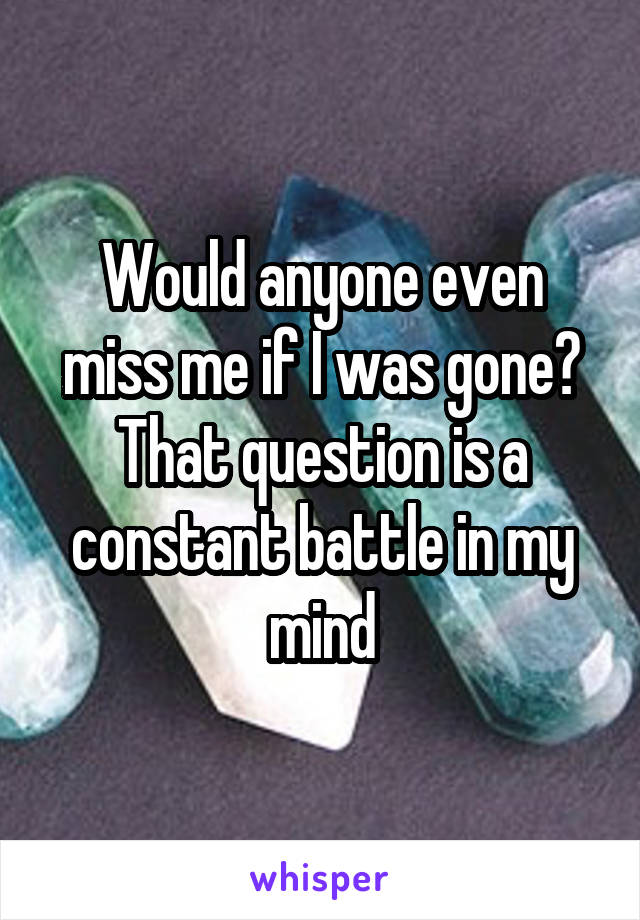Would anyone even miss me if I was gone? That question is a constant battle in my mind