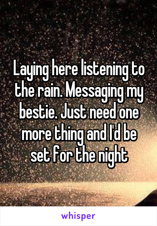 Laying here listening to the rain. Messaging my bestie. Just need one more thing and I'd be set for the night