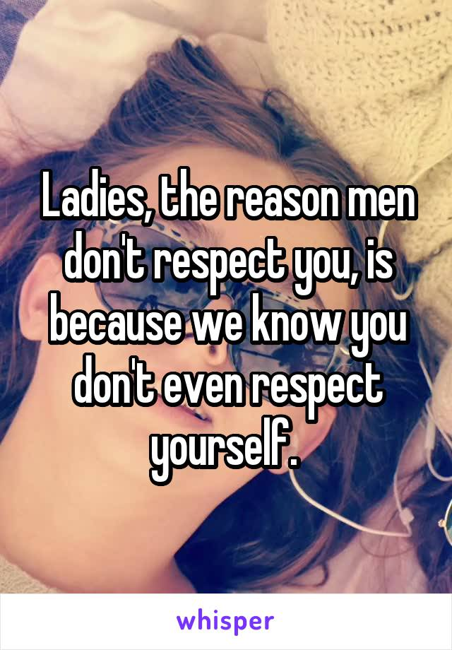 Ladies, the reason men don't respect you, is because we know you don't even respect yourself.