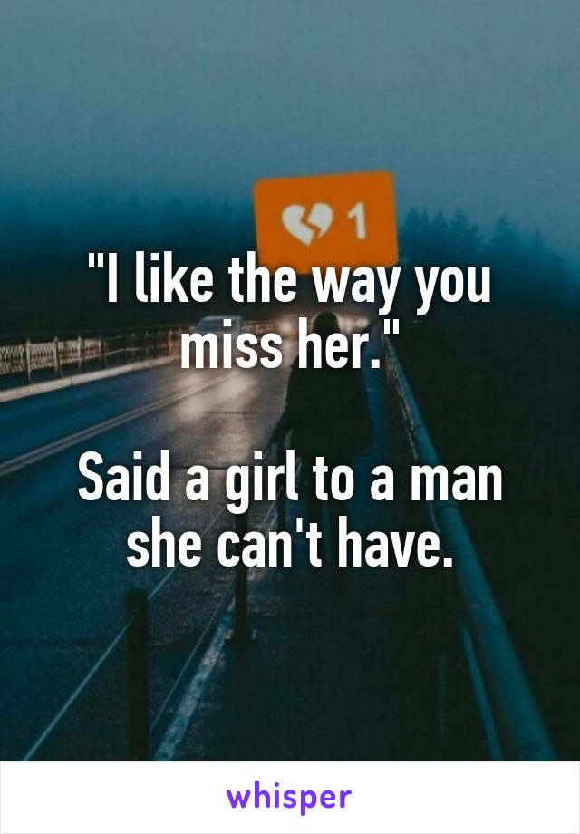 """""""I like the way you miss her.""""  Said a girl to a man she can't have."""