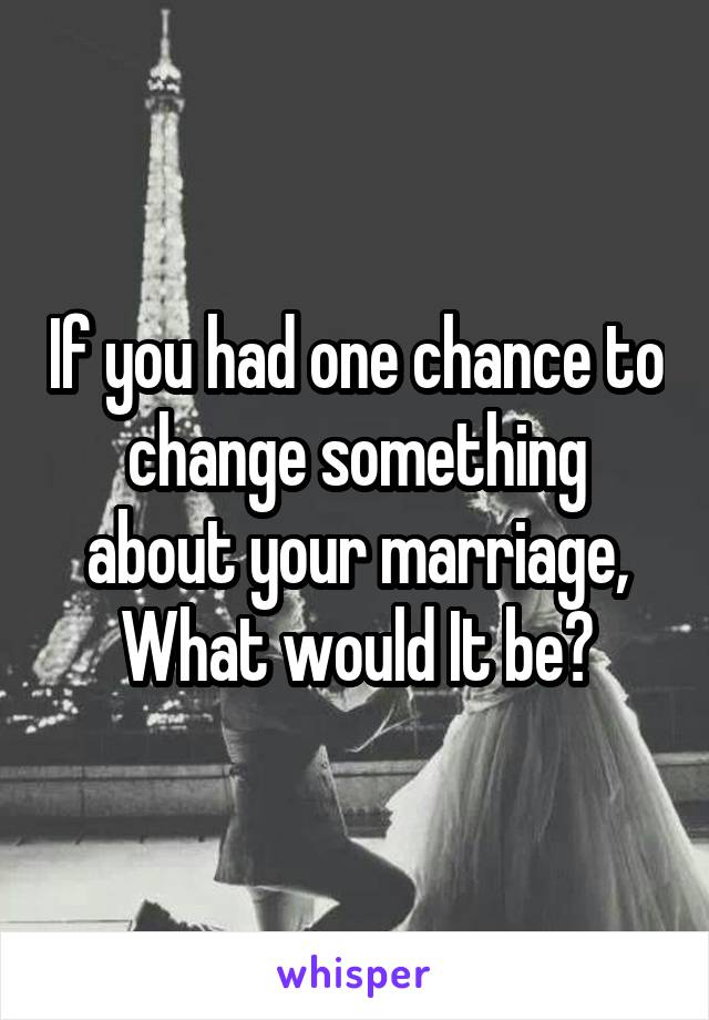 If you had one chance to change something about your marriage, What would It be?