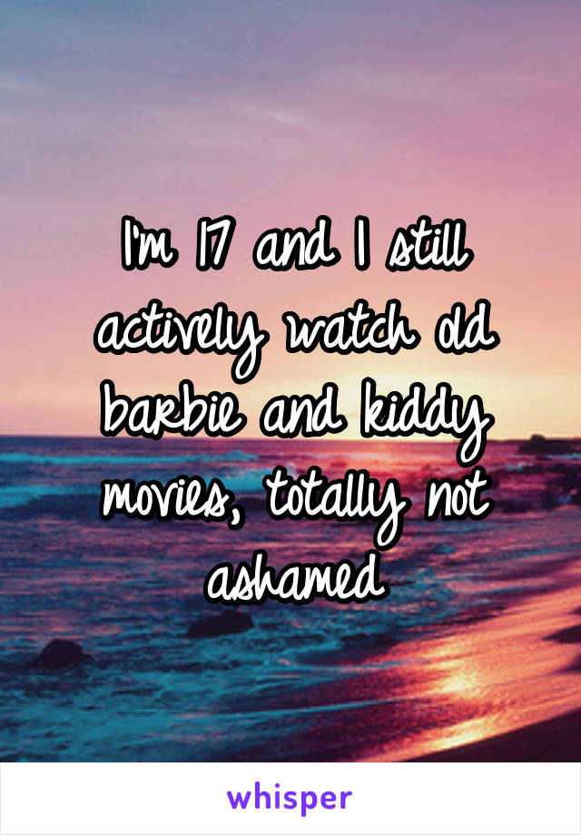 I'm 17 and I still actively watch old barbie and kiddy movies, totally not ashamed