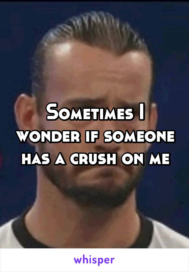 Sometimes I wonder if someone has a crush on me
