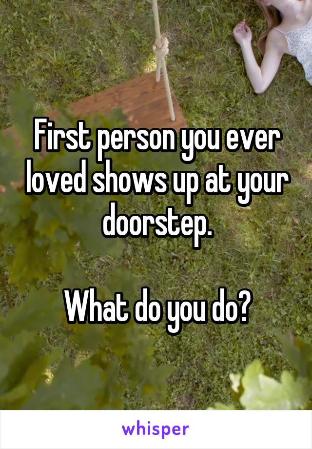 First person you ever loved shows up at your doorstep.  What do you do?