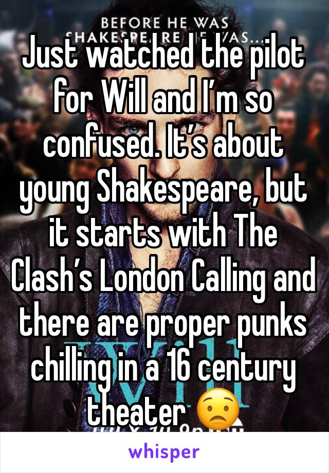 Just watched the pilot for Will and I'm so confused. It's about young Shakespeare, but it starts with The Clash's London Calling and there are proper punks chilling in a 16 century theater 😟