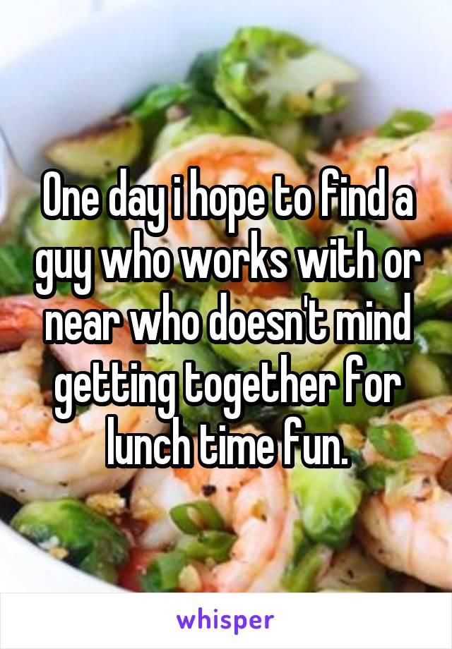One day i hope to find a guy who works with or near who doesn't mind getting together for lunch time fun.