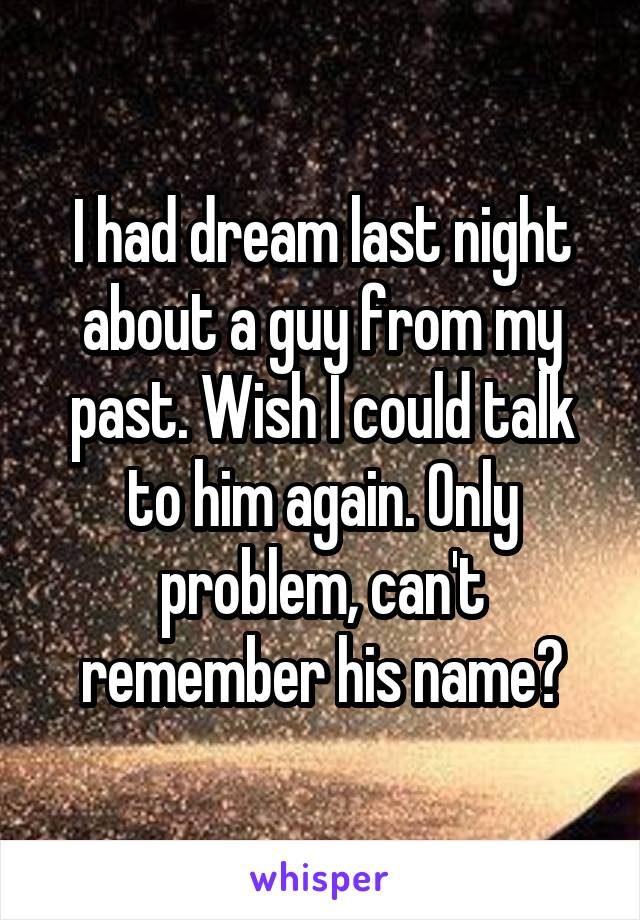 I had dream last night about a guy from my past. Wish I could talk to him again. Only problem, can't remember his name?